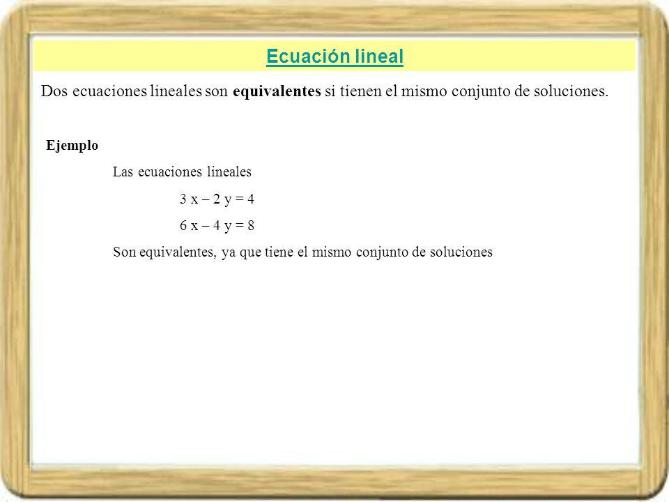 Ecuación lineal Dos ecuaciones lineales son equivalentes si tienen el mismo conjunto de soluciones. Ejemplo Las ecuaciones lineales 3 x – 2 y = 4 6 x
