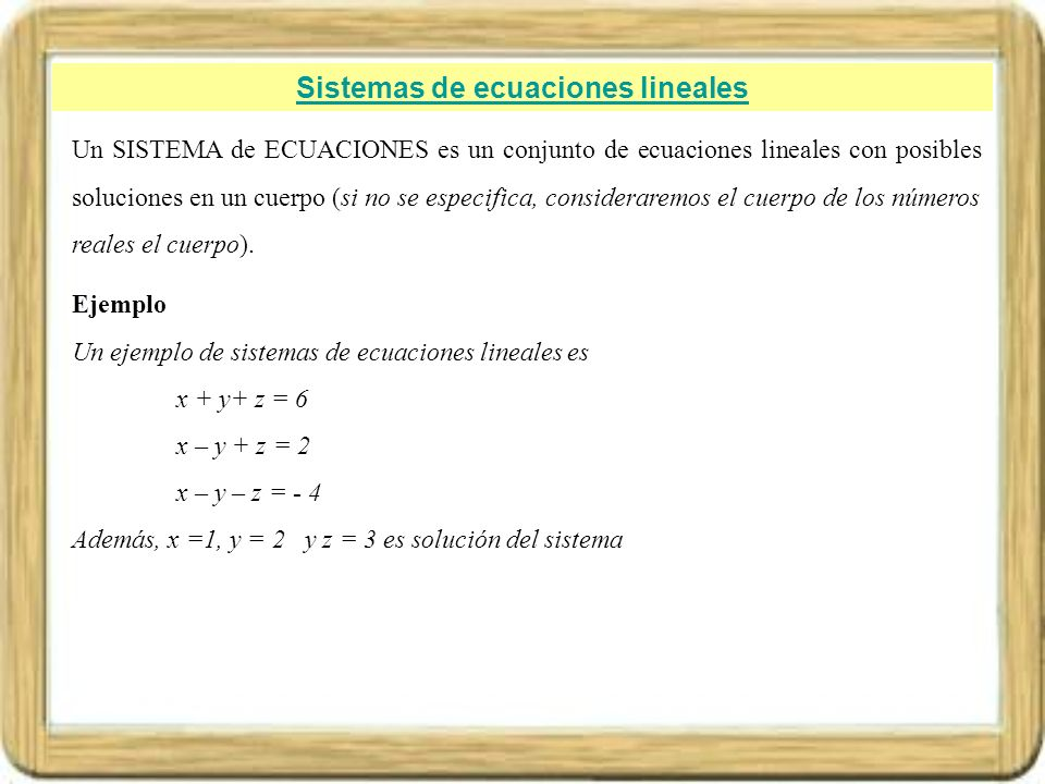 Sistemas de ecuaciones lineales Un SISTEMA de ECUACIONES es un conjunto de ecuaciones lineales con posibles soluciones en un cuerpo (si no se especifi