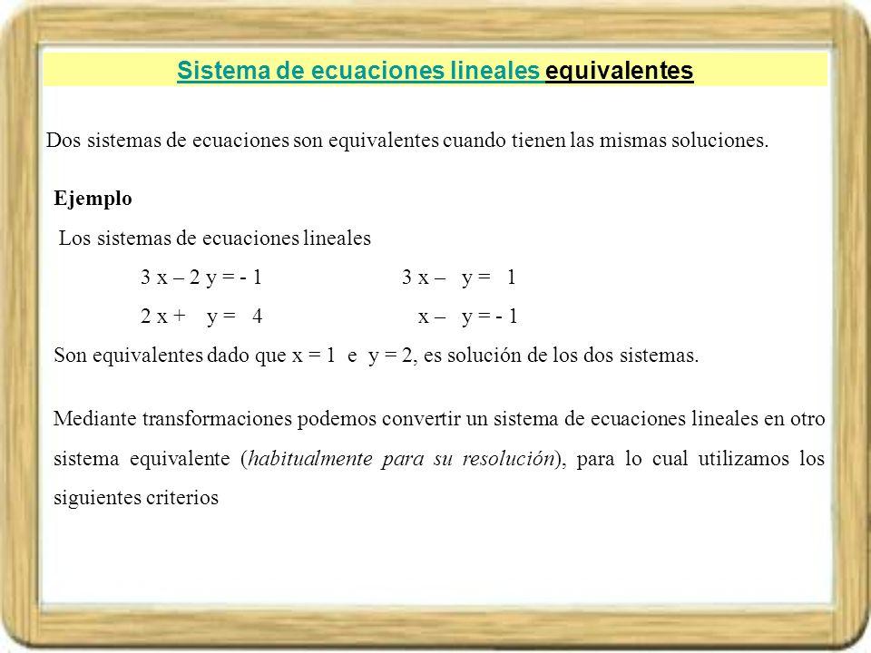 Sistema de ecuaciones lineales Sistema de ecuaciones lineales equivalentes Dado un sistema de ecuaciones si se cambia el orden de sus ecuaciones, el nuevo sistema obtenido es equivalente Ejemplo.- Dado el sistema de ecuaciones lineales 3 x – 2 y + 3 z = 2(1) 2 x – 5 y + z = - 1(2) 4 x + 2 y – 10 z = - 6(3) Si cambiamos la ecuación (1) a la posición de la (3), la (2) a la posición de la (1) y la (3) a la posición de (2), obtenemos el sistema de ecuaciones equivalente 2 x – 5 y + z = - 1(2) 4 x + 2 y – 10 z = - 6(3) 3 x – 2 y + 3 z = 2(1)