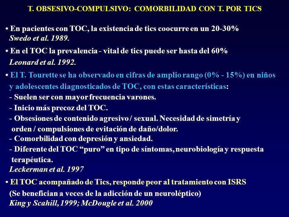 T. OBSESIVO-COMPULSIVO: COMORBILIDAD CON T. POR TICS En pacientes con TOC, la existencia de tics coocurre en un 20-30% Swedo et al. 1989. En el TOC la