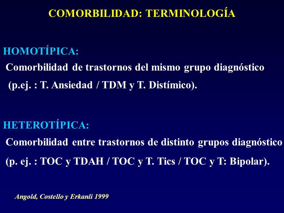 COMORBILIDAD: TERMINOLOGÍA HOMOTÍPICA: Comorbilidad de trastornos del mismo grupo diagnóstico (p.ej. : T. Ansiedad / TDM y T. Distímico). HETEROTÍPICA