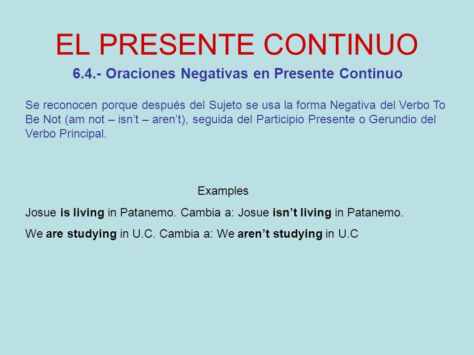 EL PRESENTE CONTINUO 6.5.- Oraciones Interrogativas en Presente Continuo Se reconocen porque al principio de la oración se escribe la forma en Presente del Auxiliar To Be (Am – Is – Are), seguido de los demás componentes de la oración, conforme a la siguiente fórmula: TO BE + S + V1 + C + .