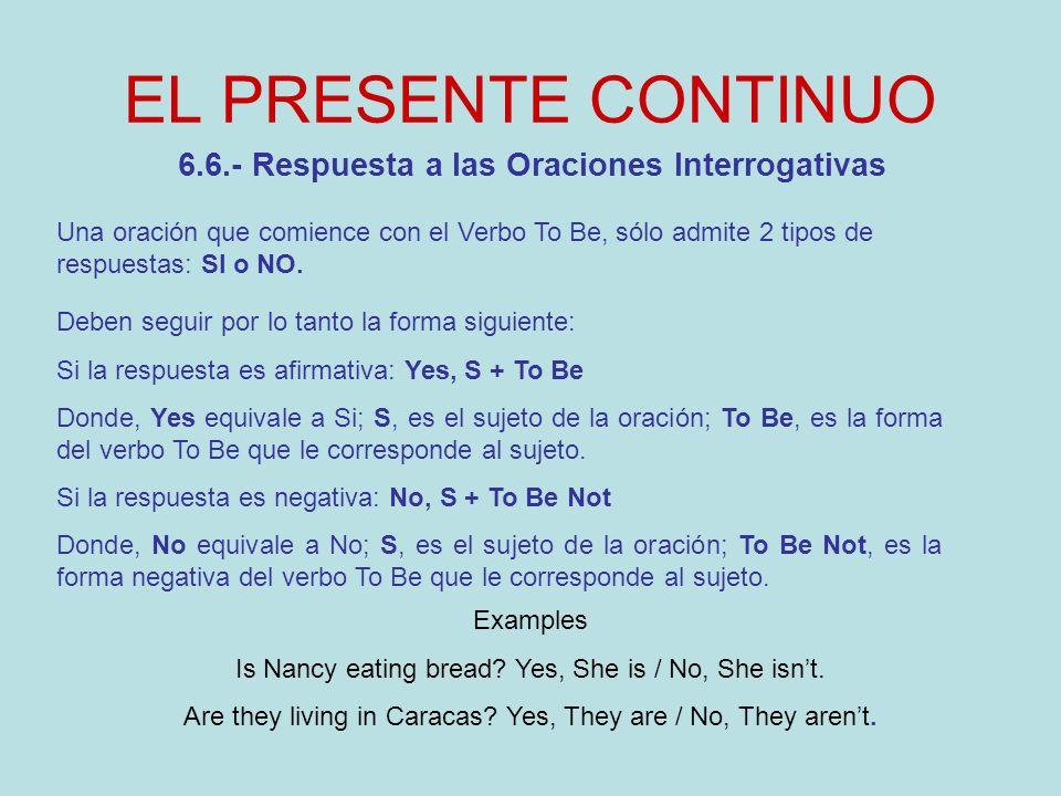 EL PRESENTE CONTINUO 6.7.- Wh Question with Be (Am – Is – Are) Se pueden utilizar diferentes Question Words, sin que ello afecte la estructura de una oración interrogativa.