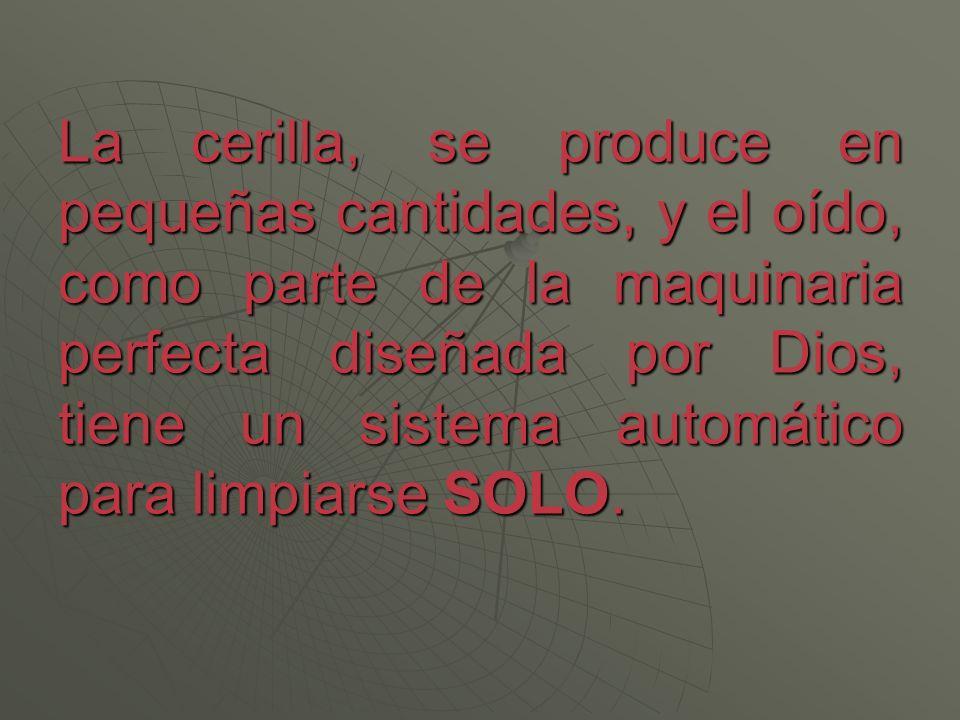 La cerilla, se produce en pequeñas cantidades, y el oído, como parte de la maquinaria perfecta diseñada por Dios, tiene un sistema automático para lim