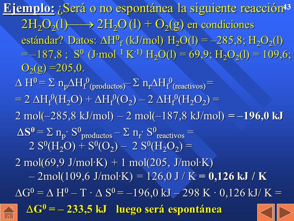 42 Espontaneidad de las reacciones químicas (cont). H > 0 S > 0 Espontánea a temperaturas altas H 0 Espontánea a todas las temperaturas H < 0 S < 0 Es