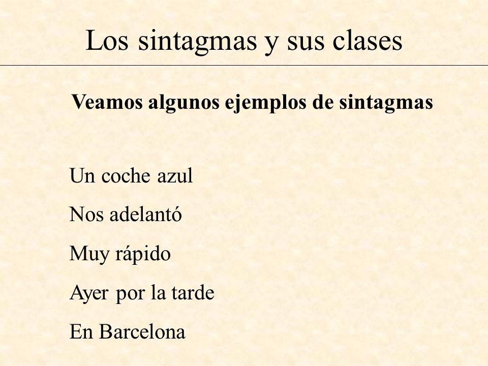 Los sintagmas y sus clases Veamos algunos ejemplos de sintagmas Un coche azul Nos adelantó Muy rápido Ayer por la tarde En Barcelona