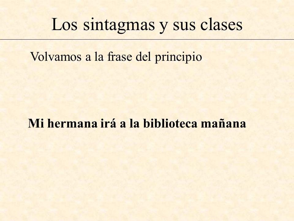 Los sintagmas y sus clases Volvamos a la frase del principio Mi hermana irá a la biblioteca mañana