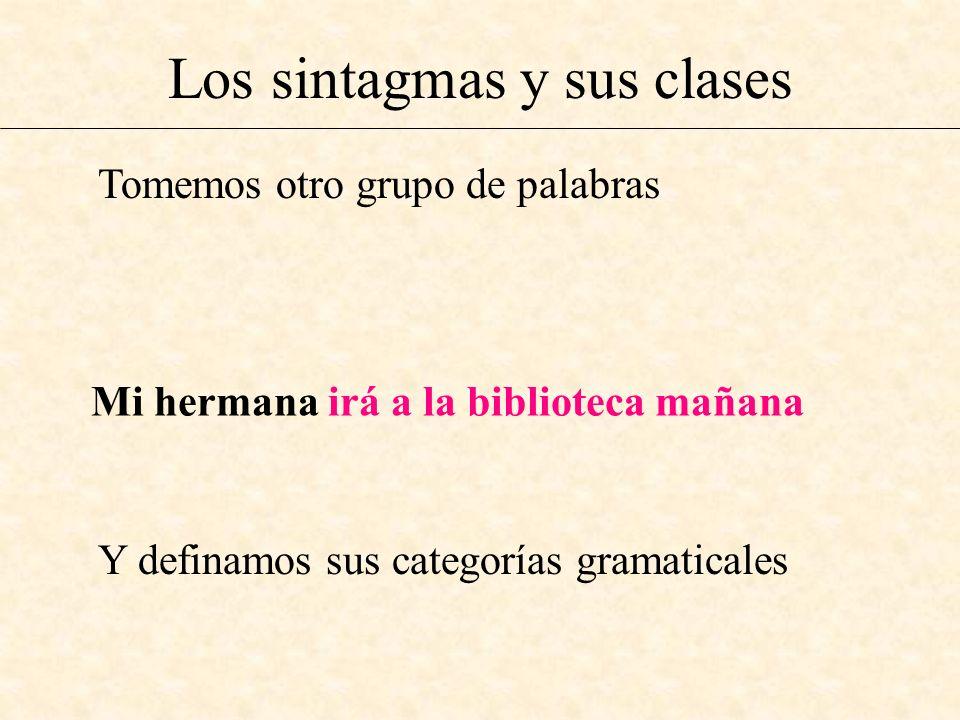 Los sintagmas y sus clases Tomemos otro grupo de palabras Mi hermana irá a la biblioteca mañana Y definamos sus categorías gramaticales
