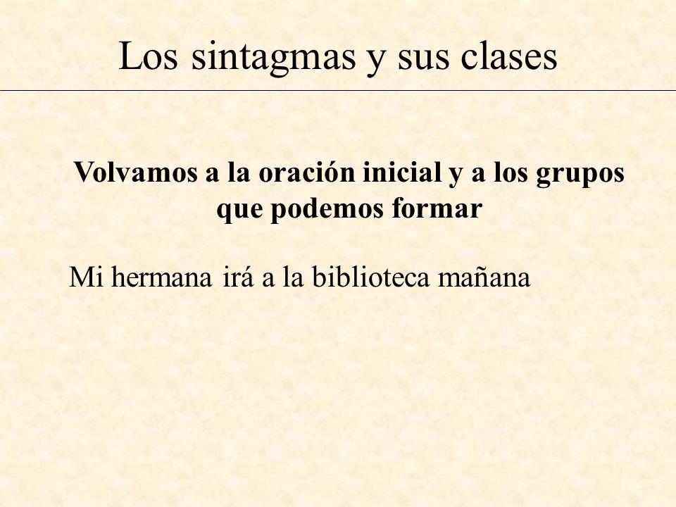 Los sintagmas y sus clases Volvamos a la oración inicial y a los grupos que podemos formar Mi hermana irá a la biblioteca mañana