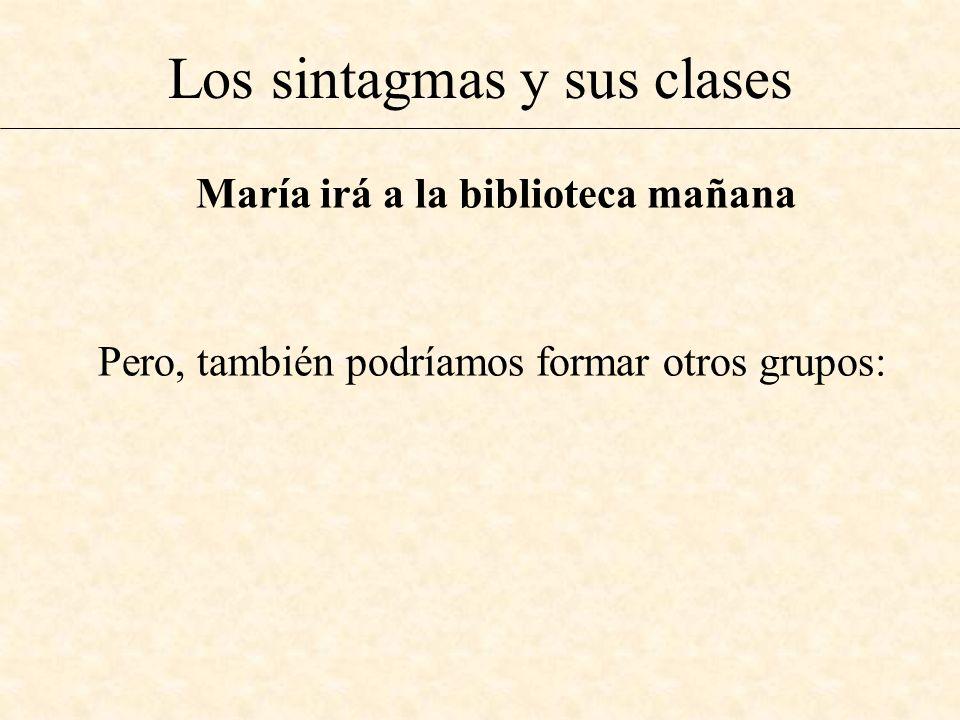 Los sintagmas y sus clases Pero, también podríamos formar otros grupos: María irá a la biblioteca mañana
