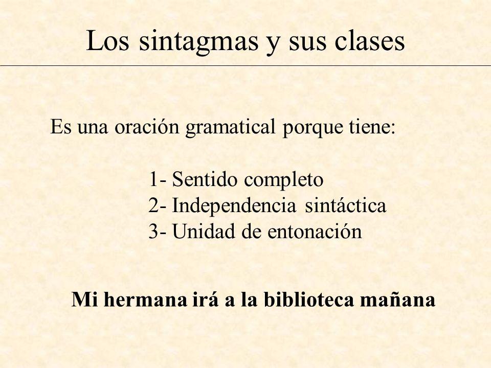 Los sintagmas y sus clases Mi hermana irá a la biblioteca mañana Es una oración gramatical porque tiene: 1- Sentido completo 2- Independencia sintácti