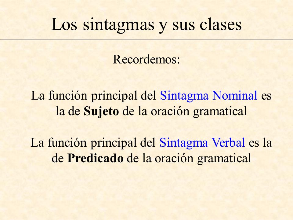 Los sintagmas y sus clases La función principal del Sintagma Nominal es la de Sujeto de la oración gramatical La función principal del Sintagma Verbal
