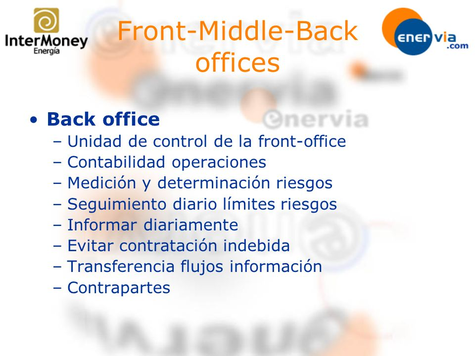 Front-Middle-Back offices Back office –Unidad de control de la front-office –Contabilidad operaciones –Medición y determinación riesgos –Seguimiento d