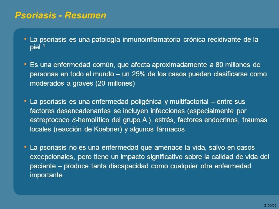 E - 00602 Psoriasis - Resumen La psoriasis es una patología inmunoinflamatoria crónica recidivante de la piel 1 Es una enfermedad común, que afecta ap