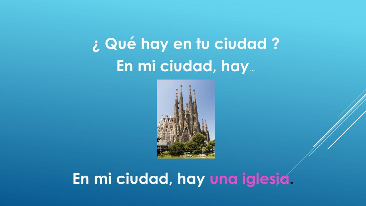 ¿ Qué hay en tu ciudad ? En mi ciudad, hay … En mi ciudad, hay una iglesia.