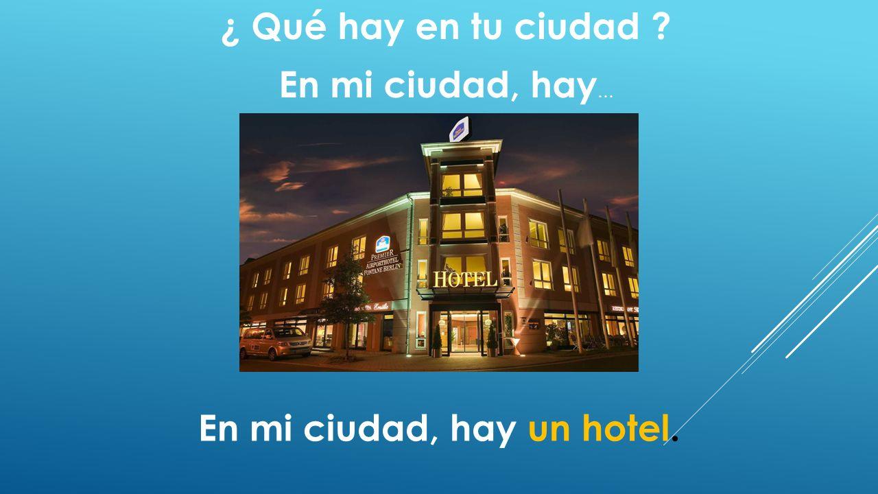 ¿ Qué hay en tu ciudad ? En mi ciudad, hay … En mi ciudad, hay un hotel.