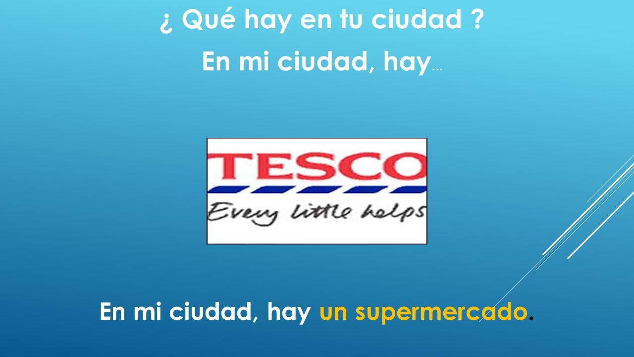 ¿ Qué hay en tu ciudad ? En mi ciudad, hay … En mi ciudad, hay un supermercado.
