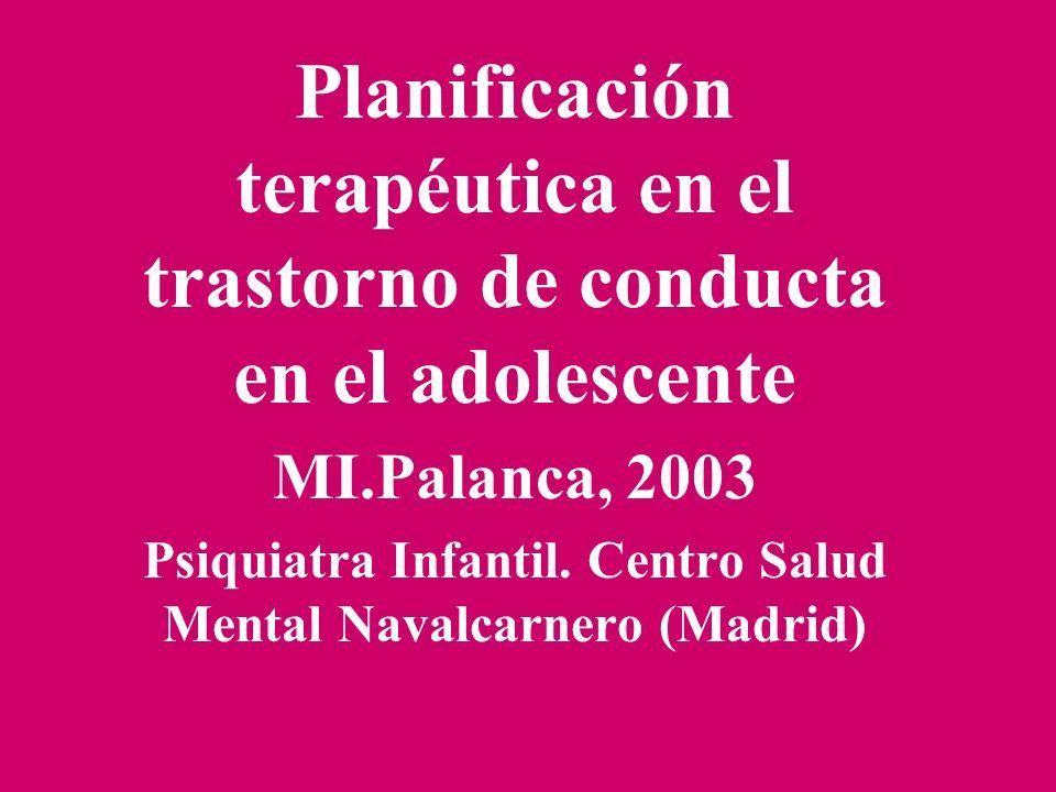 Planificación terapéutica en el trastorno de conducta en el adolescente MI.Palanca, 2003 Psiquiatra Infantil. Centro Salud Mental Navalcarnero (Madrid