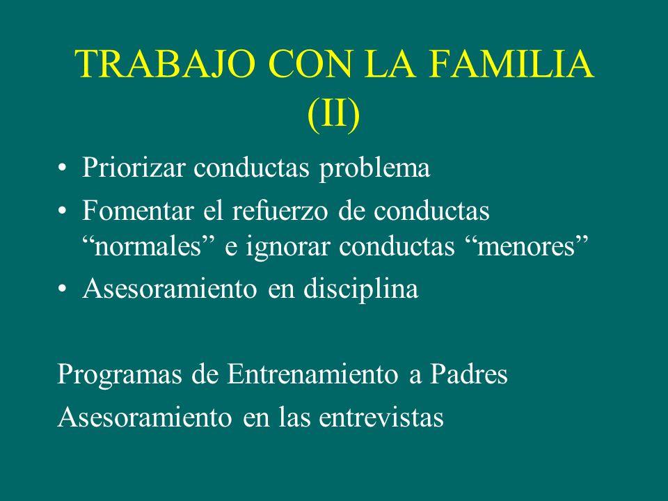 TRABAJO CON LA FAMILIA (II) Priorizar conductas problema Fomentar el refuerzo de conductas normales e ignorar conductas menores Asesoramiento en disciplina Programas de Entrenamiento a Padres Asesoramiento en las entrevistas