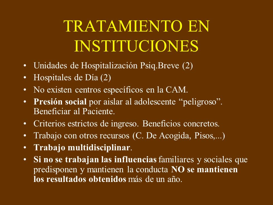TRATAMIENTO EN INSTITUCIONES Unidades de Hospitalización Psiq.Breve (2) Hospitales de Día (2) No existen centros específicos en la CAM. Presión social