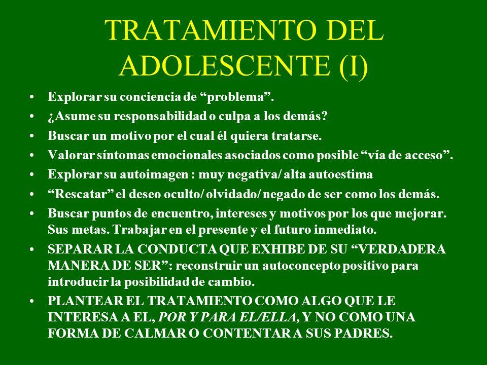 TRATAMIENTO DEL ADOLESCENTE (I) Explorar su conciencia de problema. ¿Asume su responsabilidad o culpa a los demás? Buscar un motivo por el cual él qui