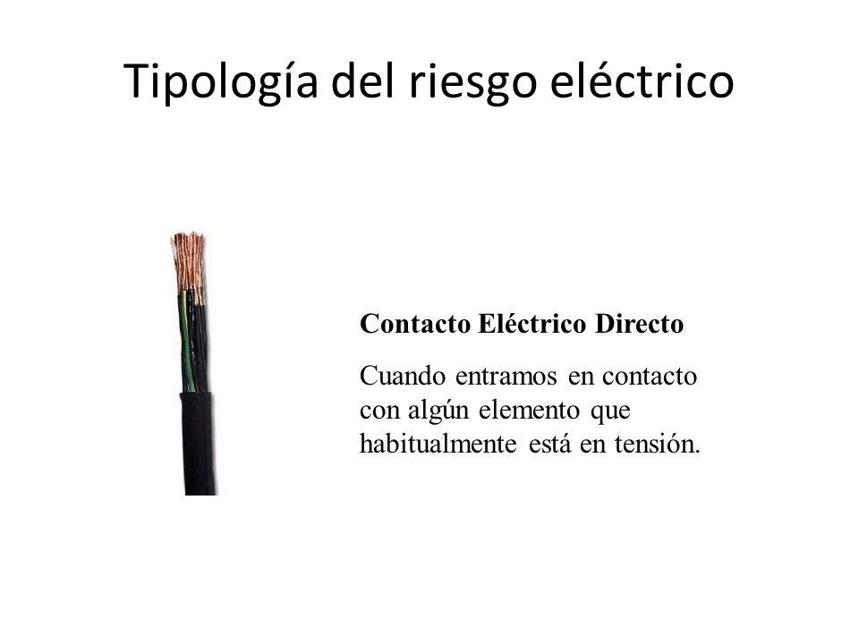 Tipología del riesgo eléctrico Contacto Eléctrico Directo Cuando entramos en contacto con algún elemento que habitualmente está en tensión.