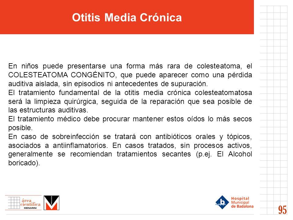 Otitis Media Crónica 95 En niños puede presentarse una forma más rara de colesteatoma, el COLESTEATOMA CONGÉNITO, que puede aparecer como una pérdida auditiva aislada, sin episodios ni antecedentes de supuración.