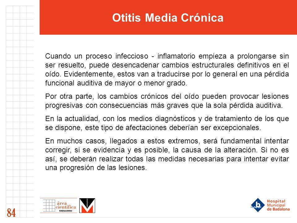 Otitis Media Crónica 84 Cuando un proceso infeccioso - inflamatorio empieza a prolongarse sin ser resuelto, puede desencadenar cambios estructurales definitivos en el oído.