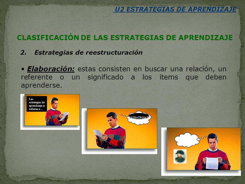 U2 ESTRATEGIAS DE APRENDIZAJE 2. Estrategias de reestructuración Elaboración: estas consisten en buscar una relación, un referente o un significado a