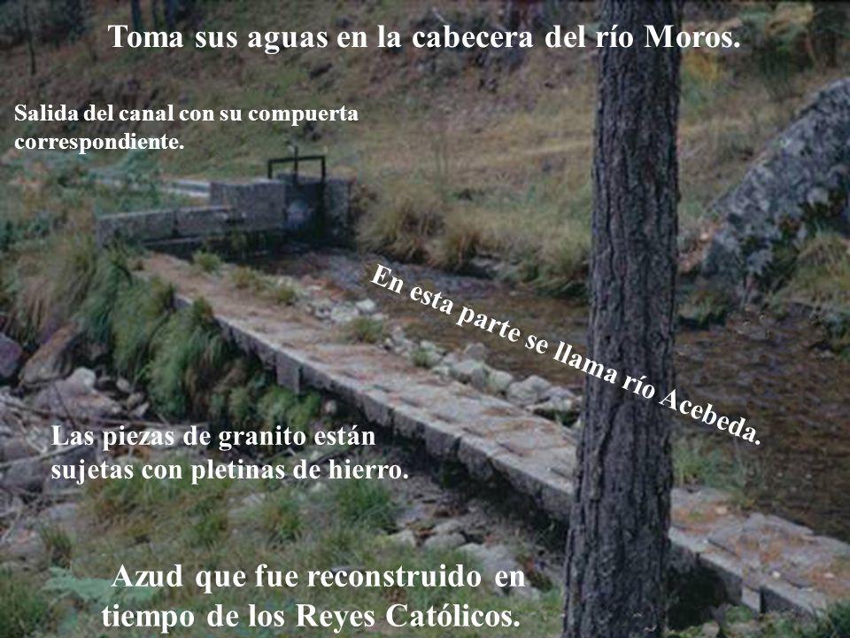 Descripción Toma sus aguas en la cabecera del río Moros. Azud que fue reconstruido en tiempo de los Reyes Católicos. Las piezas de granito están sujet