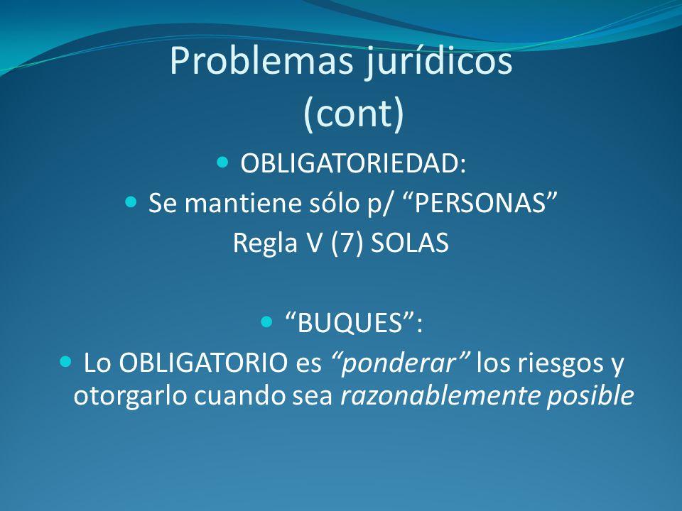 Problemas jurídicos (cont) OBLIGATORIEDAD: Se mantiene sólo p/ PERSONAS Regla V (7) SOLAS BUQUES: Lo OBLIGATORIO es ponderar los riesgos y otorgarlo c