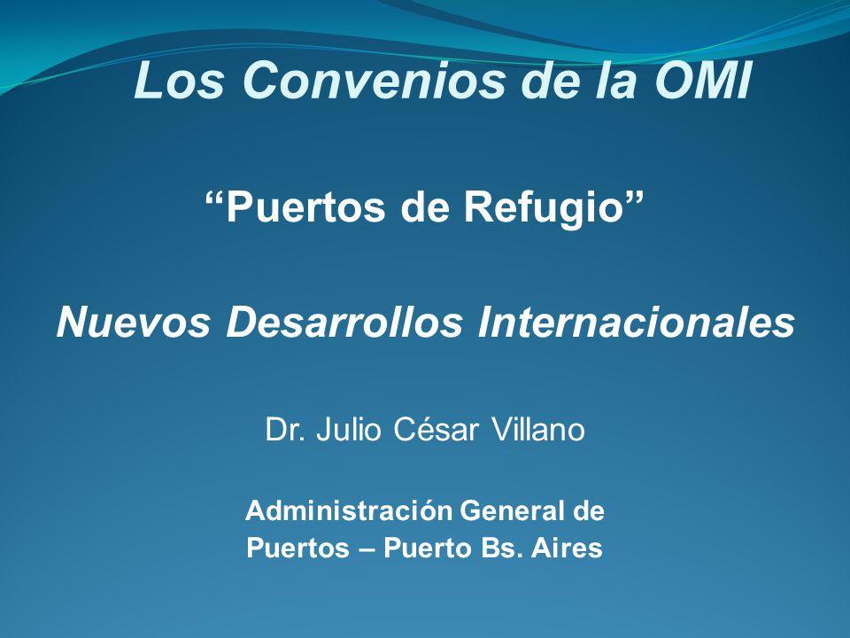 Los Convenios de la OMI Puertos de Refugio Nuevos Desarrollos Internacionales Dr. Julio César Villano Administración General de Puertos – Puerto Bs. A