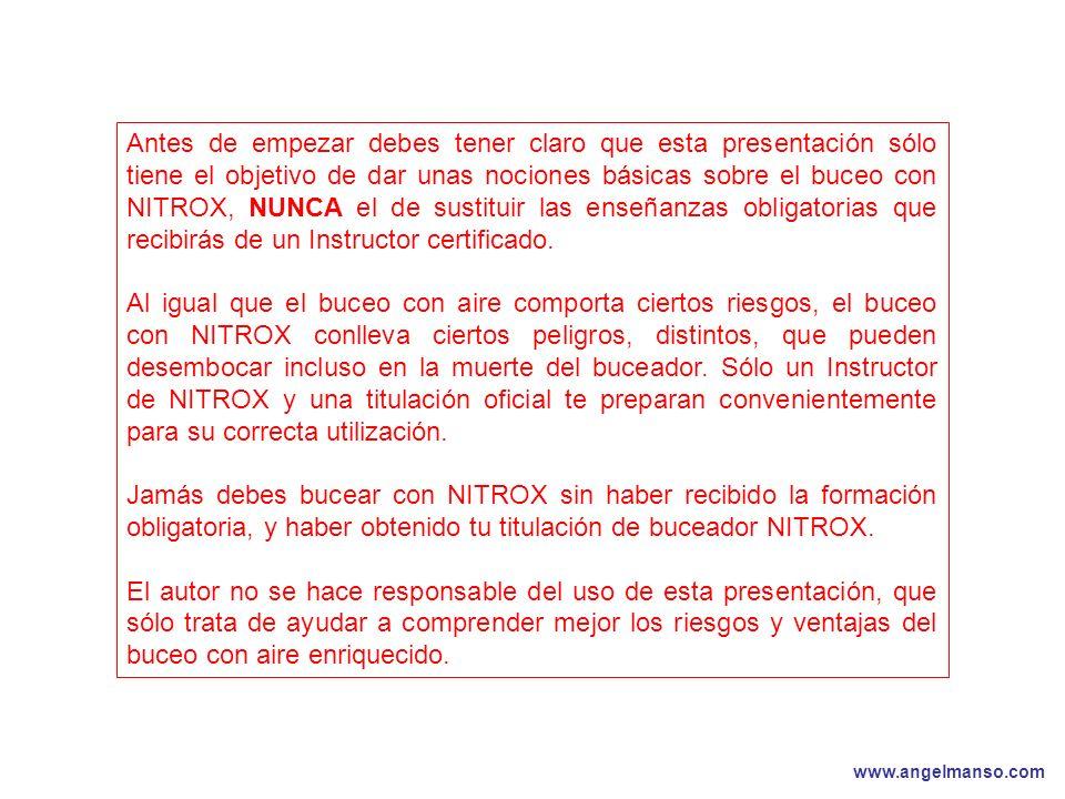 www.angelmanso.com Esta presentación pertenece a Angel Manso Madrid, domingo 1 de octubre de 2006 Antes de empezar debes tener claro que esta presentación sólo tiene el objetivo de dar unas nociones básicas sobre el buceo con NITROX, NUNCA el de sustituir las enseñanzas obligatorias que recibirás de un Instructor certificado.
