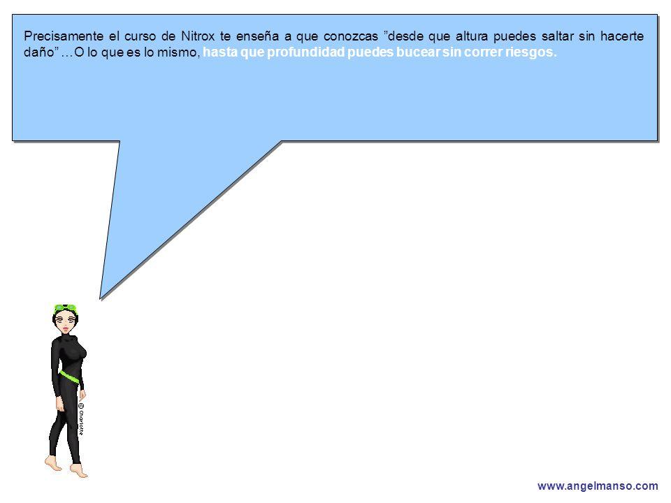 www.angelmanso.com Esta presentación pertenece a Angel Manso Madrid, domingo 1 de octubre de 2006 Precisamente el curso de Nitrox te enseña a que conozcas desde que altura puedes saltar sin hacerte daño …O lo que es lo mismo, hasta que profundidad puedes bucear sin correr riesgos.