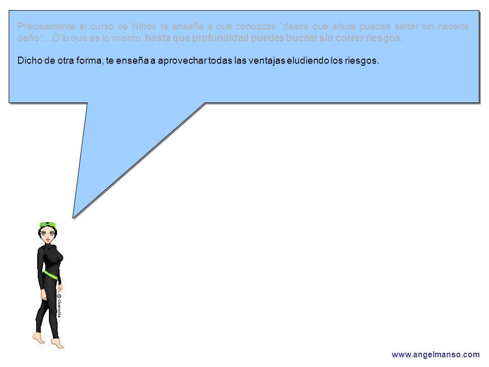 www.angelmanso.com Esta presentación pertenece a Angel Manso Madrid, domingo 1 de octubre de 2006 Precisamente el curso de Nitrox te enseña a que conozcas desde que altura puedes saltar sin hacerte daño…O lo que es lo mismo, hasta que profundidad puedes bucear sin correr riesgos.