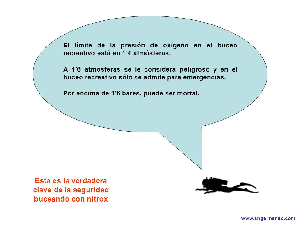 www.angelmanso.com Esta presentación pertenece a Angel Manso Madrid, domingo 1 de octubre de 2006 Esta es la verdadera clave de la seguridad buceando con nitrox El límite de la presión de oxígeno en el buceo recreativo está en 14 atmósferas.