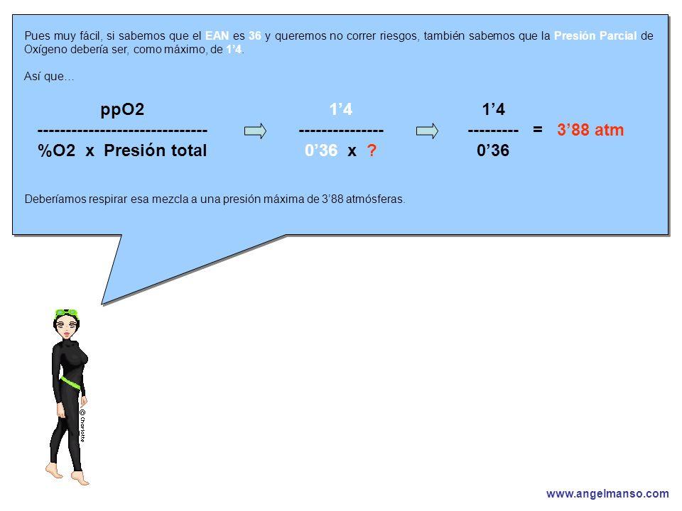 www.angelmanso.com Esta presentación pertenece a Angel Manso Madrid, domingo 1 de octubre de 2006 Pues muy fácil, si sabemos que el EAN es 36 y queremos no correr riesgos, también sabemos que la Presión Parcial de Oxígeno debería ser, como máximo, de 14.
