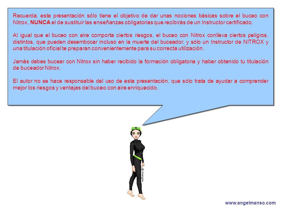 www.angelmanso.com Esta presentación pertenece a Angel Manso Madrid, domingo 1 de octubre de 2006 Recuerda, esta presentación sólo tiene el objetivo de dar unas nociones básicas sobre el buceo con Nitrox, NUNCA el de sustituir las enseñanzas obligatorias que recibirás de un Instructor certificado.