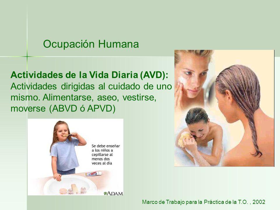Ocupación Humana Actividades de la Vida Diaria (AVD): Actividades dirigidas al cuidado de uno mismo. Alimentarse, aseo, vestirse, moverse (ABVD ó APVD