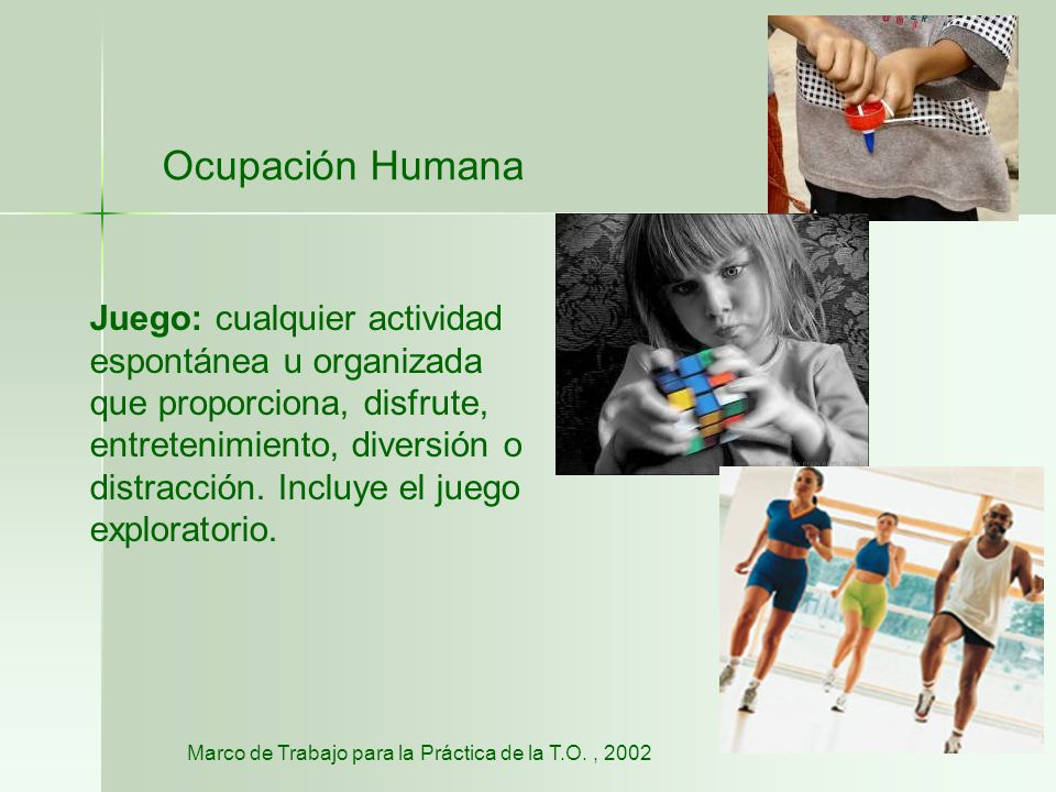 Ocupación Humana Juego: cualquier actividad espontánea u organizada que proporciona, disfrute, entretenimiento, diversión o distracción. Incluye el ju
