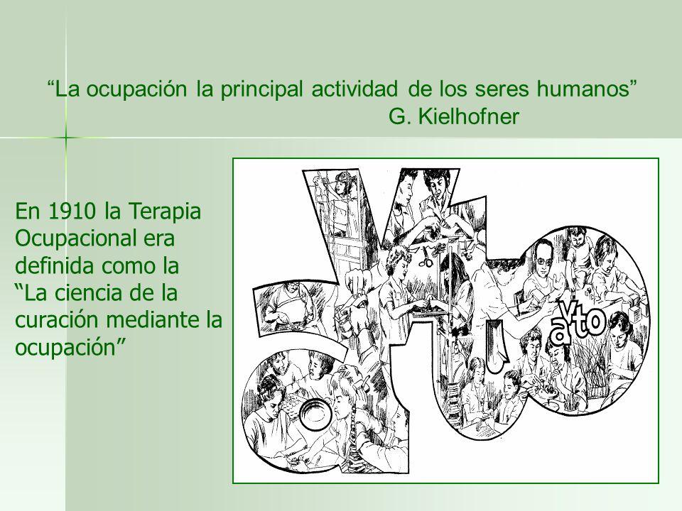 La ocupación la principal actividad de los seres humanos G. Kielhofner En 1910 la Terapia Ocupacional era definida como la La ciencia de la curación m