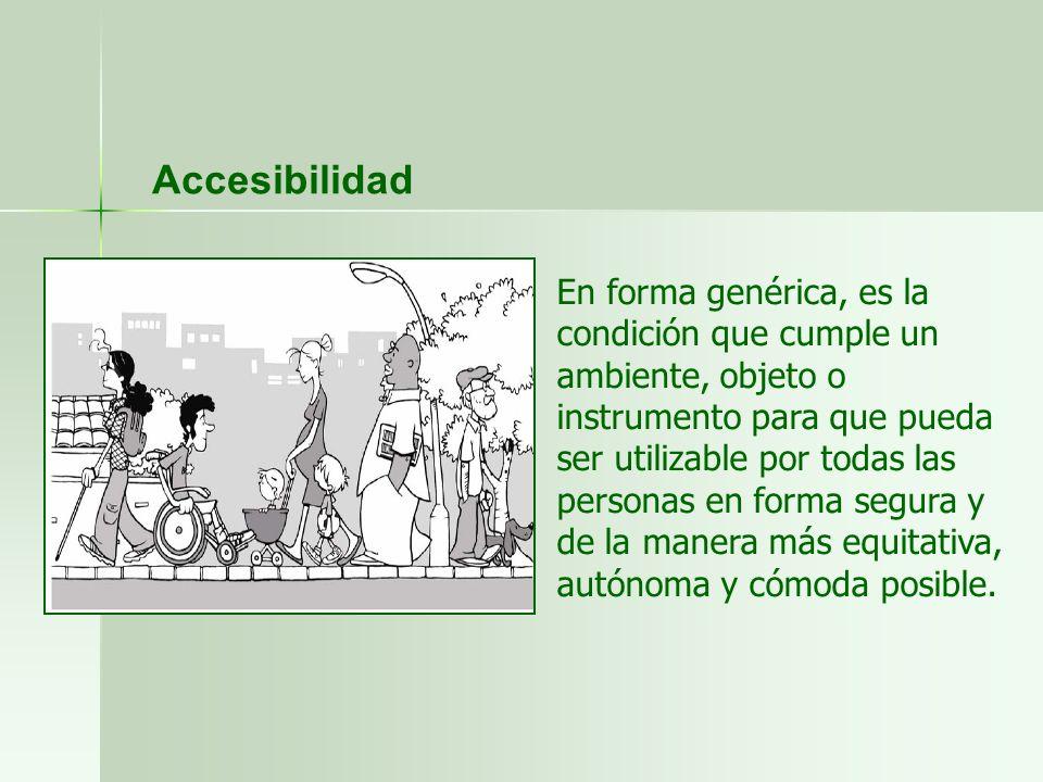 Accesibilidad En forma genérica, es la condición que cumple un ambiente, objeto o instrumento para que pueda ser utilizable por todas las personas en