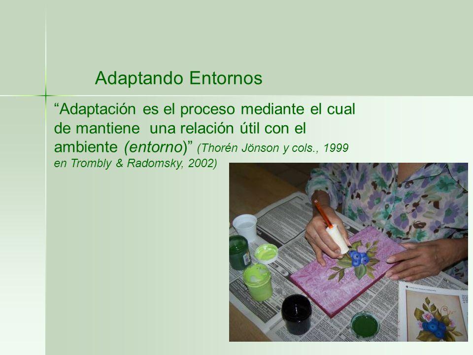 Adaptando Entornos Adaptación es el proceso mediante el cual de mantiene una relación útil con el ambiente (entorno) (Thorén Jönson y cols., 1999 en T