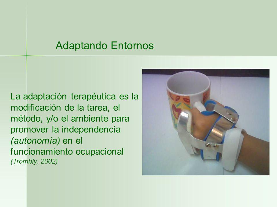 Adaptando Entornos La adaptación terapéutica es la modificación de la tarea, el método, y/o el ambiente para promover la independencia (autonomía) en