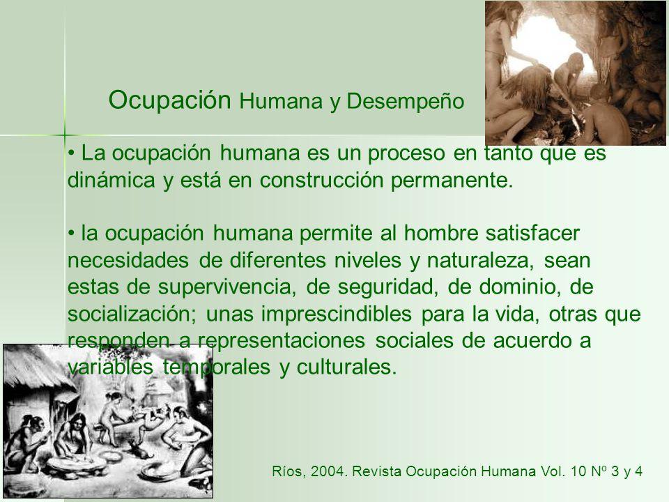 Ocupación Humana y Desempeño La ocupación humana es un proceso en tanto que es dinámica y está en construcción permanente. la ocupación humana permite