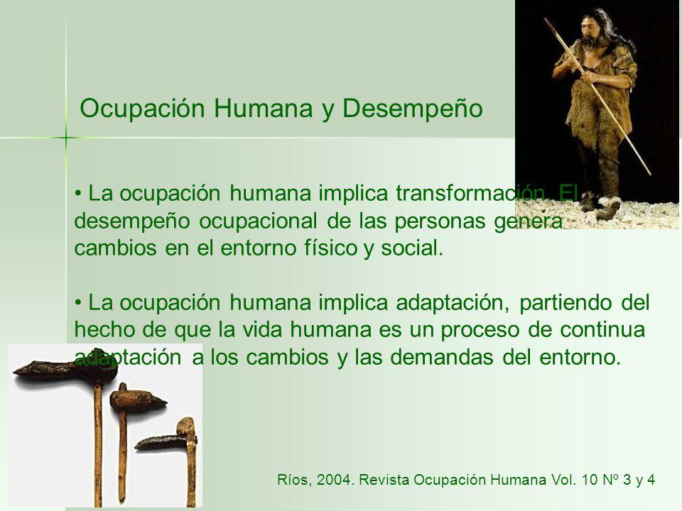 Ocupación Humana y Desempeño La ocupación humana implica transformación. El desempeño ocupacional de las personas genera cambios en el entorno físico
