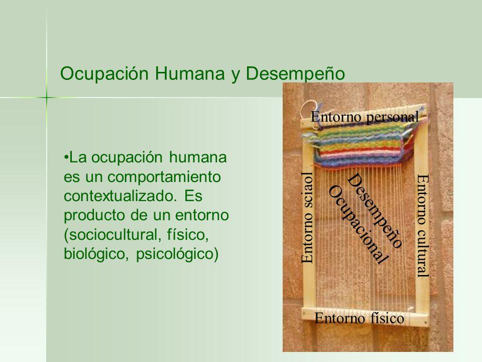Ocupación Humana y Desempeño La ocupación humana es un comportamiento contextualizado. Es producto de un entorno (sociocultural, físico, biológico, ps