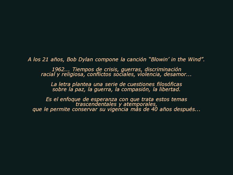 A los 21 años, Bob Dylan compone la canción Blowin in the Wind. 1962... Tiempos de crisis, guerras, discriminación racial y religiosa, conflictos soci