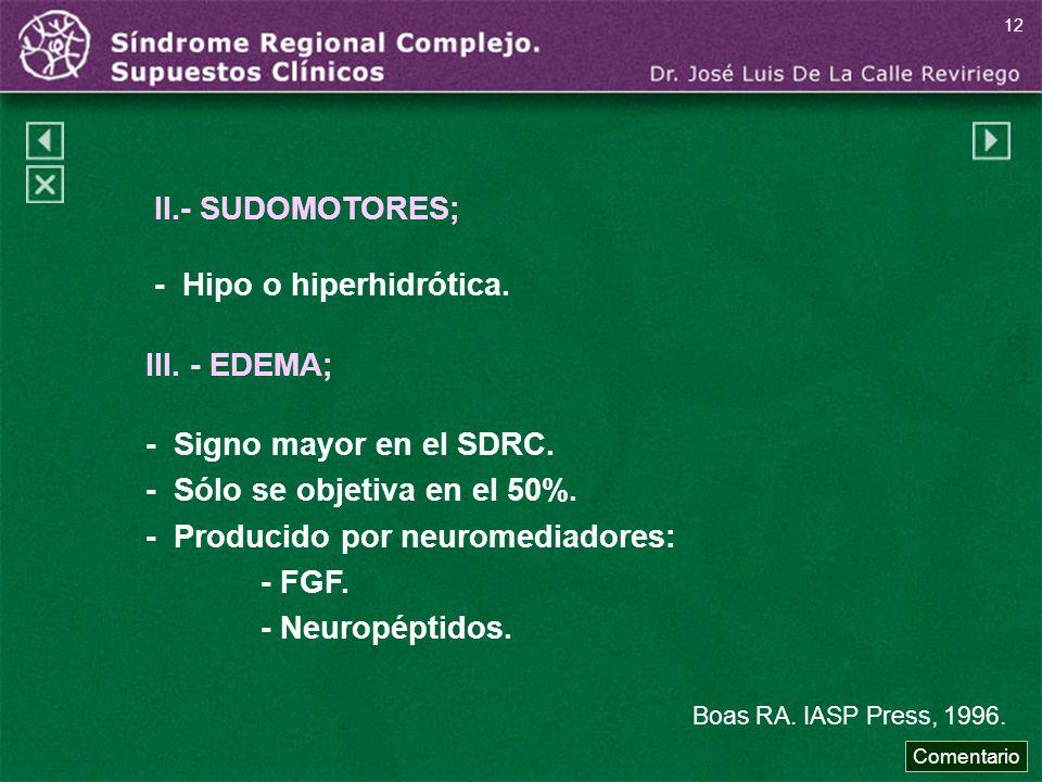 II.- SUDOMOTORES; - Hipo o hiperhidrótica. III. - EDEMA; - Signo mayor en el SDRC. - Sólo se objetiva en el 50%. - Producido por neuromediadores: - FG