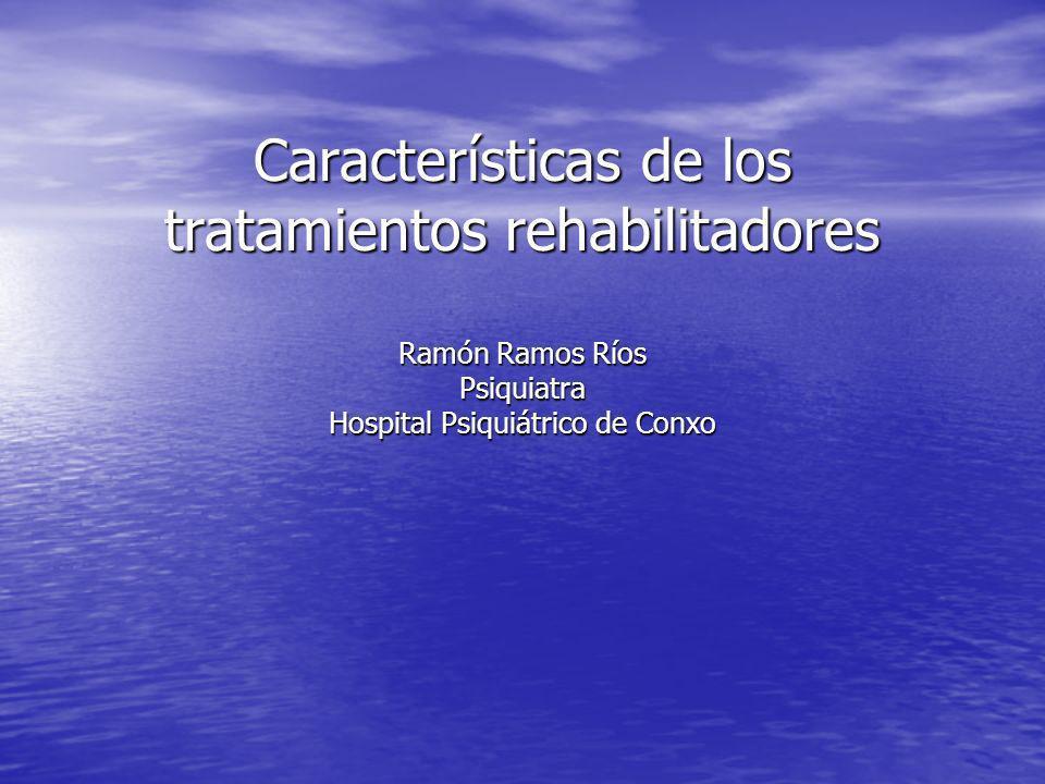 Características de los tratamientos rehabilitadores Ramón Ramos Ríos Psiquiatra Hospital Psiquiátrico de Conxo